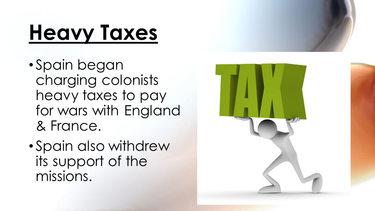 Spain began charging colonists heavy taxes to pay for wars with England & France.