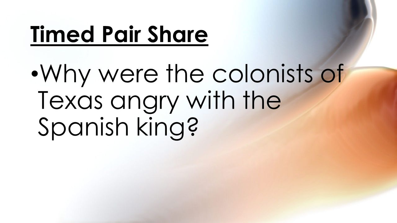 Why were the colonists of Texas angry with the Spanish king? Timed Pair Share
