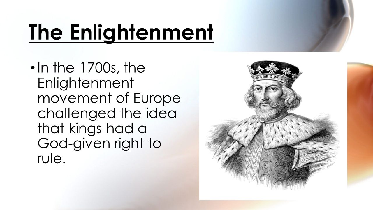 In the 1700s, the Enlightenment movement of Europe challenged the idea that kings had a God-given right to rule. The Enlightenment
