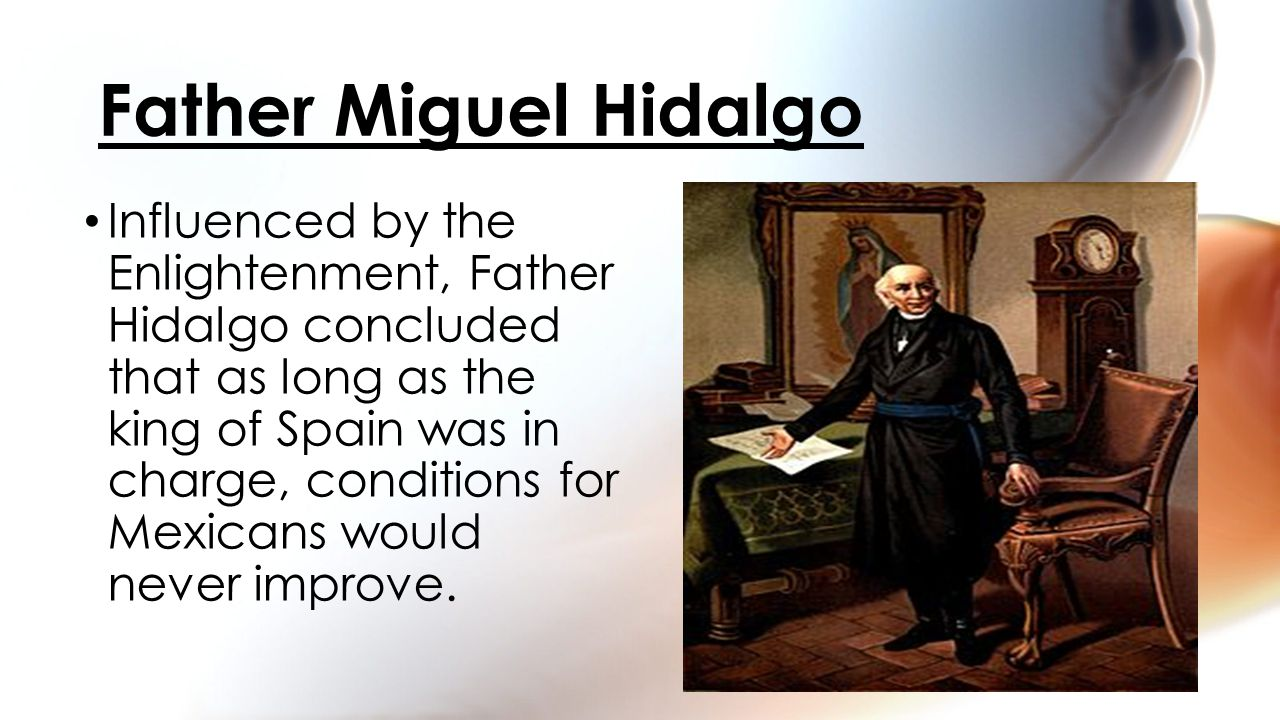 Influenced by the Enlightenment, Father Hidalgo concluded that as long as the king of Spain was in charge, conditions for Mexicans would never improve