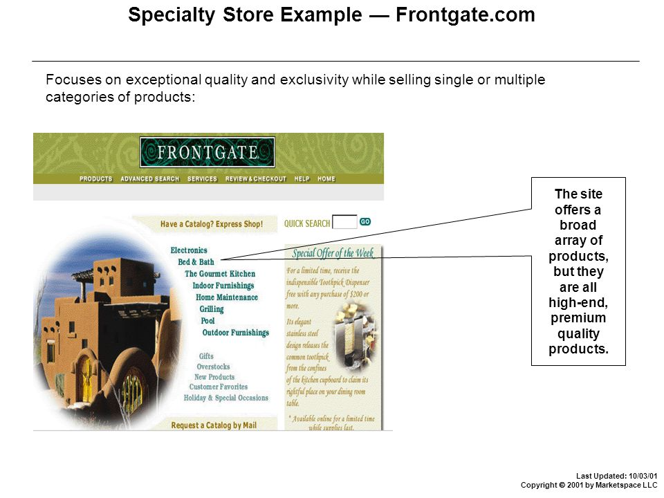 Last Updated: 10/03/01 Copyright  2001 by Marketspace LLC Specialty Store Example — Frontgate.com Focuses on exceptional quality and exclusivity while selling single or multiple categories of products: The site offers a broad array of products, but they are all high-end, premium quality products.
