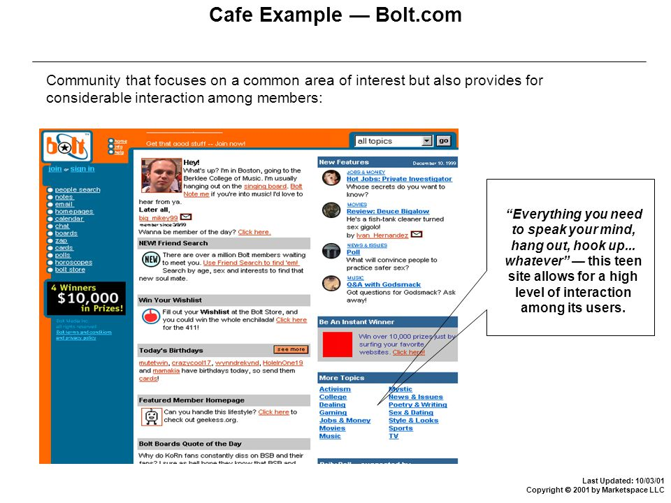 Last Updated: 10/03/01 Copyright  2001 by Marketspace LLC Cafe Example — Bolt.com Community that focuses on a common area of interest but also provides for considerable interaction among members: Everything you need to speak your mind, hang out, hook up...