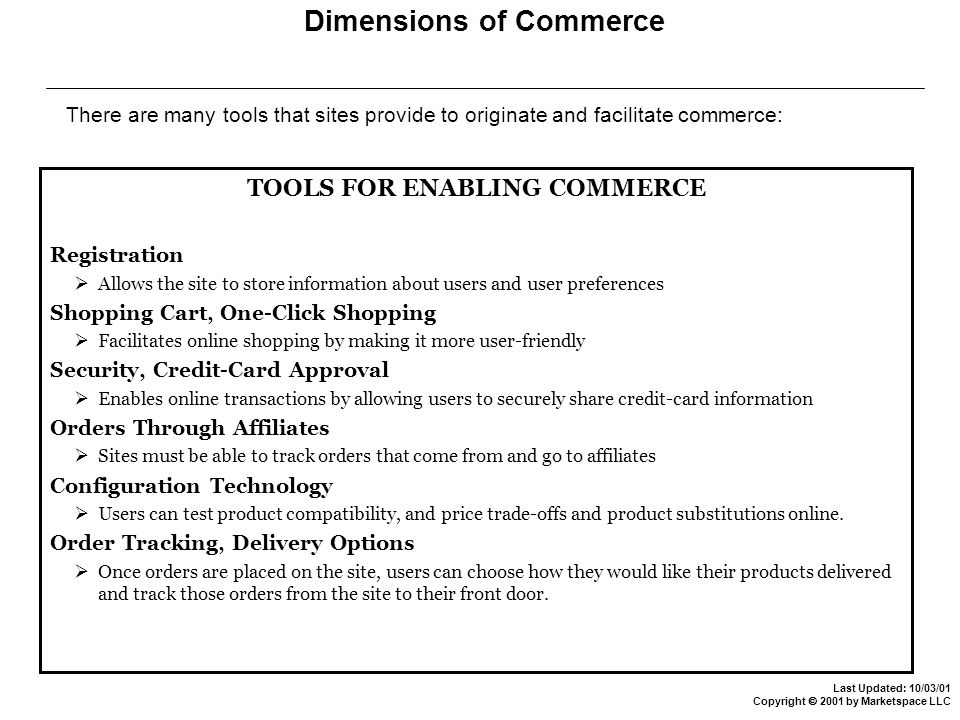 Last Updated: 10/03/01 Copyright  2001 by Marketspace LLC Dimensions of Commerce There are many tools that sites provide to originate and facilitate commerce: TOOLS FOR ENABLING COMMERCE Registration  Allows the site to store information about users and user preferences Shopping Cart, One-Click Shopping  Facilitates online shopping by making it more user-friendly Security, Credit-Card Approval  Enables online transactions by allowing users to securely share credit-card information Orders Through Affiliates  Sites must be able to track orders that come from and go to affiliates Configuration Technology  Users can test product compatibility, and price trade-offs and product substitutions online.