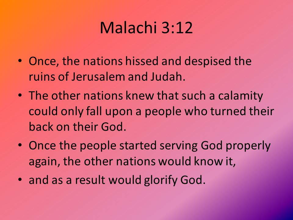 Malachi 3:12 Once, the nations hissed and despised the ruins of Jerusalem and Judah.
