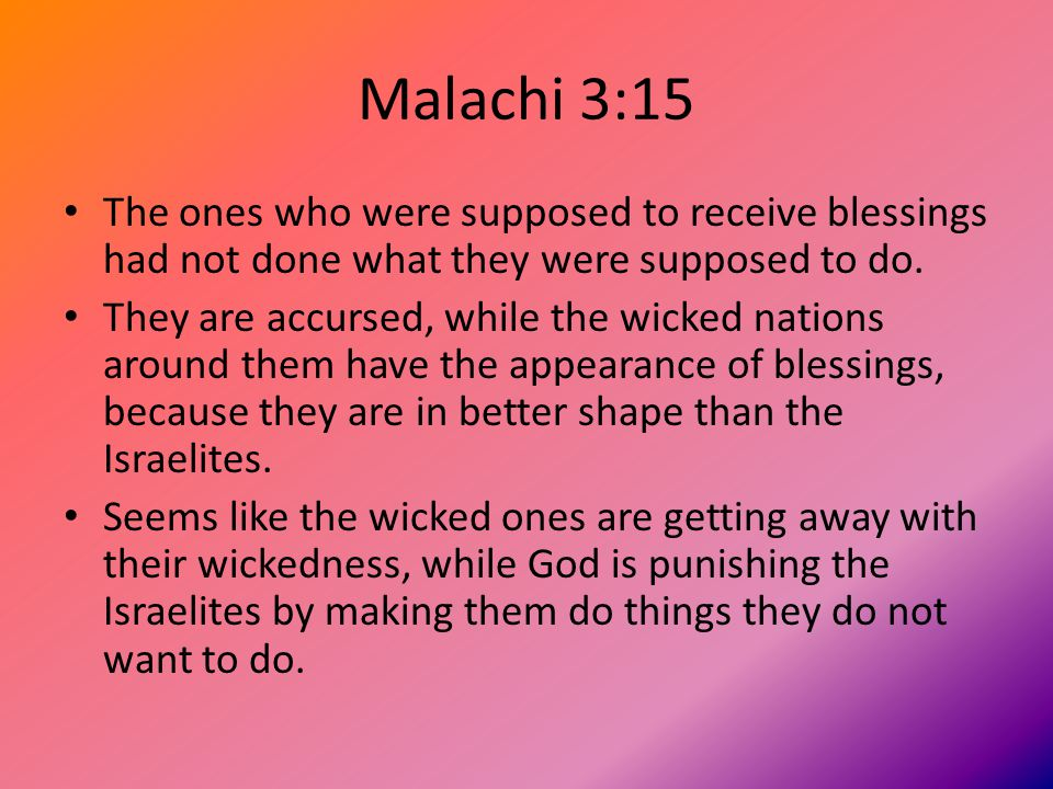 Malachi 3:15 The ones who were supposed to receive blessings had not done what they were supposed to do.
