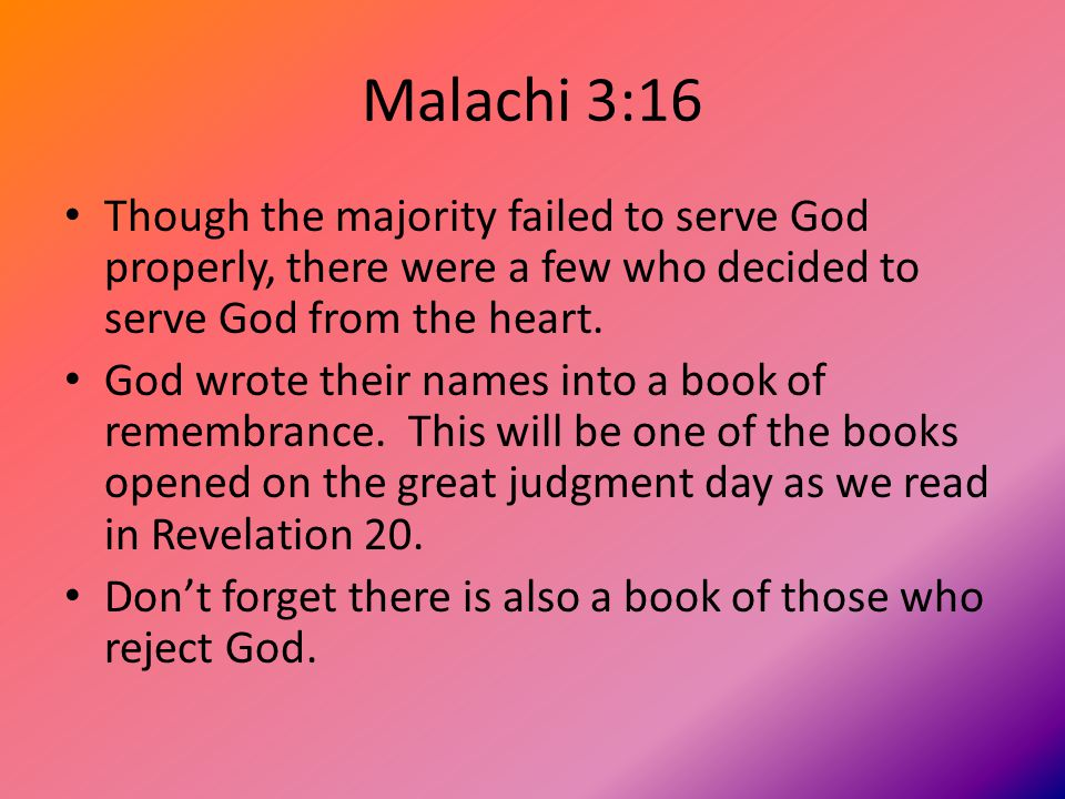 Malachi 3:16 Though the majority failed to serve God properly, there were a few who decided to serve God from the heart.