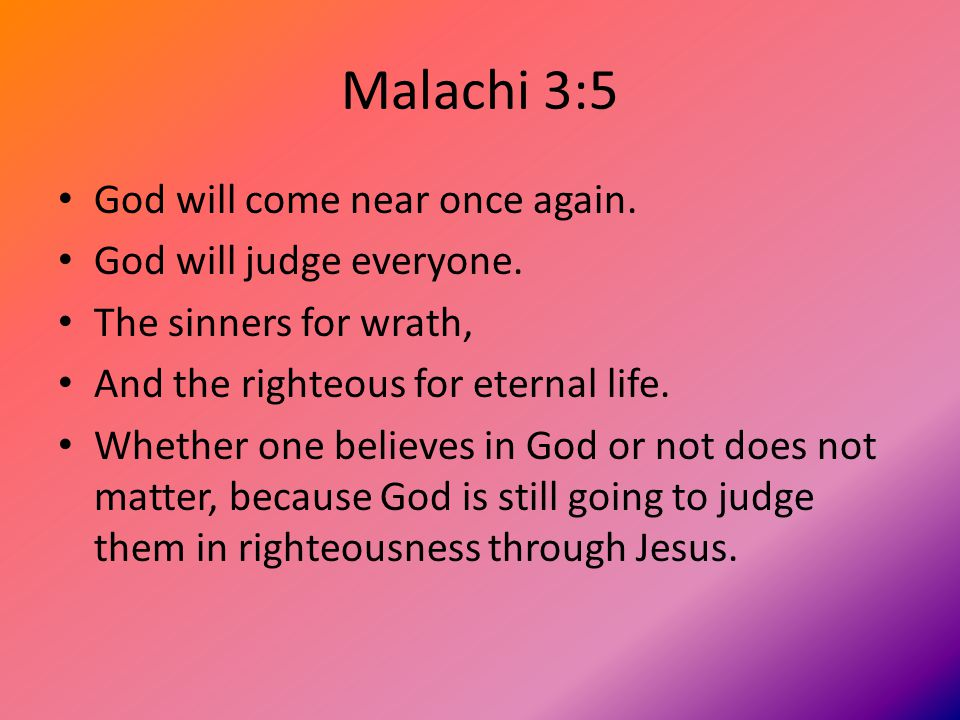 Malachi 3:5 God will come near once again. God will judge everyone.