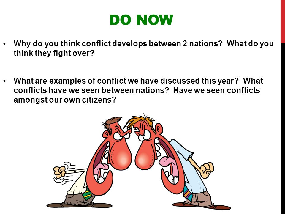 DO NOW Why do you think conflict develops between 2 nations? What do you think they fight over? What are examples of conflict we have discussed this y