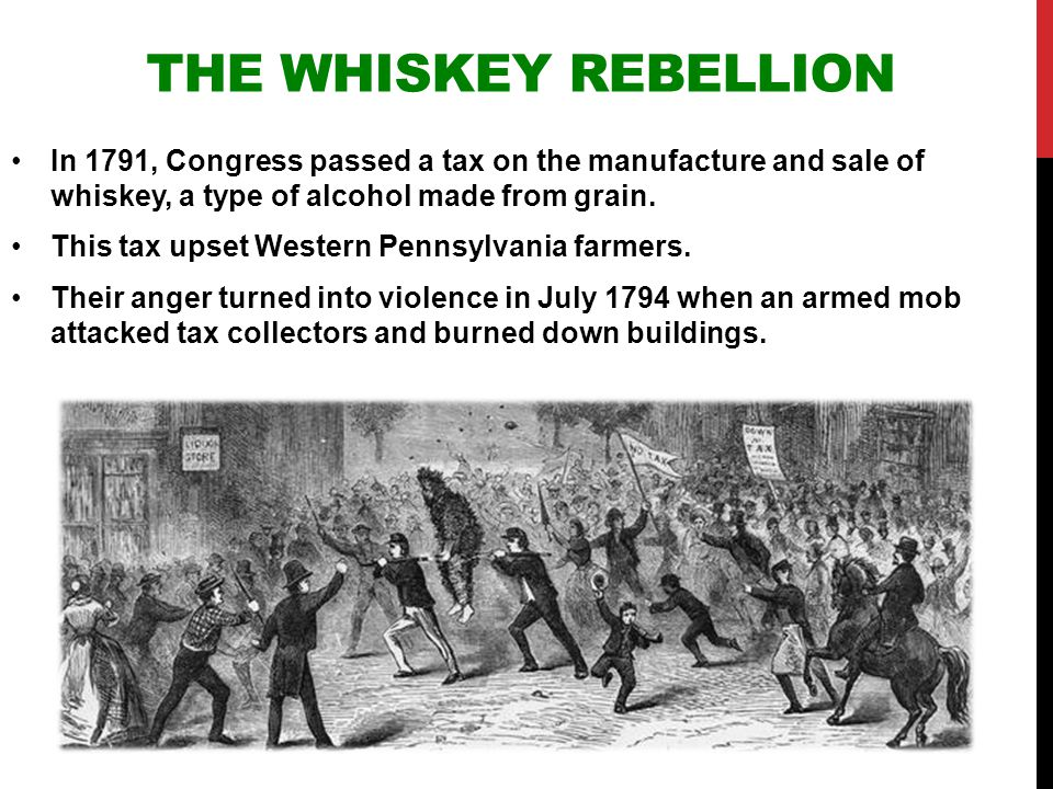 THE WHISKEY REBELLION In 1791, Congress passed a tax on the manufacture and sale of whiskey, a type of alcohol made from grain. This tax upset Western