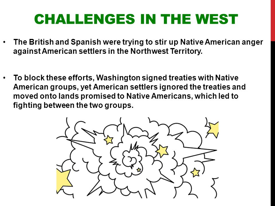 CHALLENGES IN THE WEST The British and Spanish were trying to stir up Native American anger against American settlers in the Northwest Territory. To b