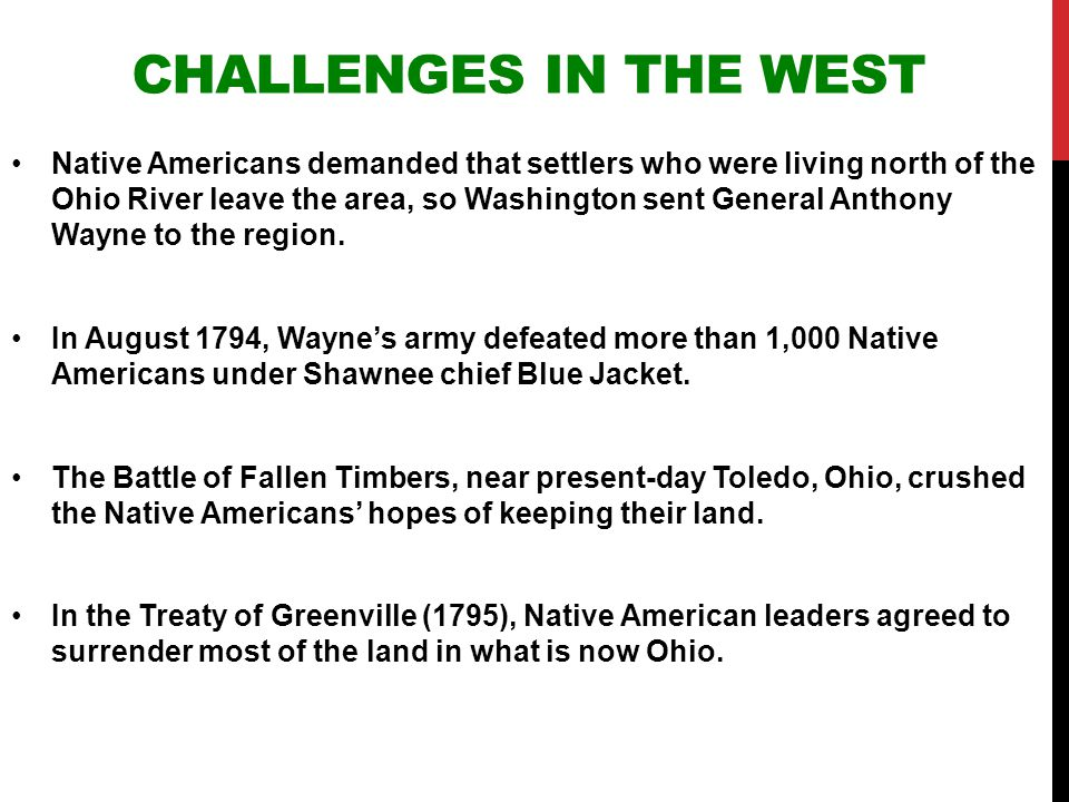 CHALLENGES IN THE WEST Native Americans demanded that settlers who were living north of the Ohio River leave the area, so Washington sent General Anth