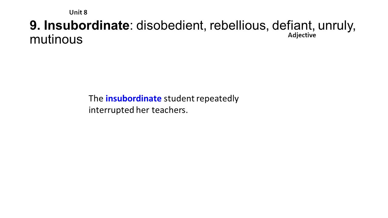 9. Insubordinate: disobedient, rebellious, defiant, unruly, mutinous Unit 8 Adjective The insubordinate student repeatedly interrupted her teachers.