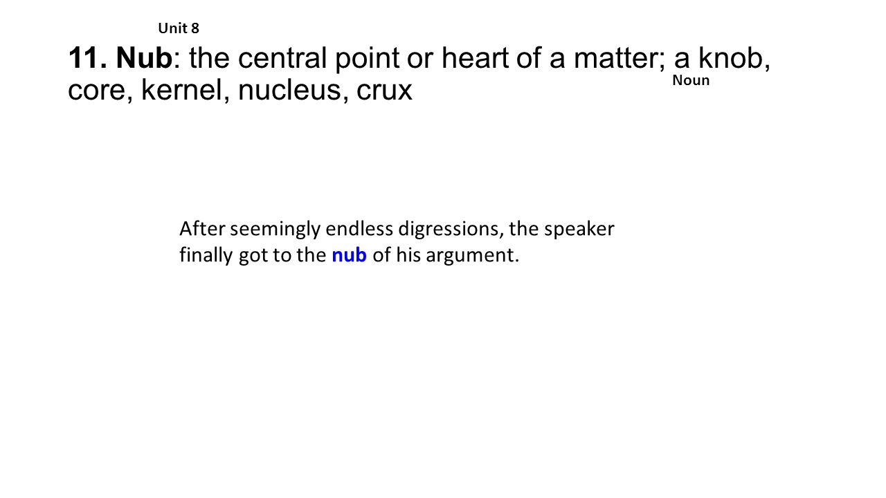 11. Nub: the central point or heart of a matter; a knob, core, kernel, nucleus, crux Unit 8 Noun After seemingly endless digressions, the speaker fina