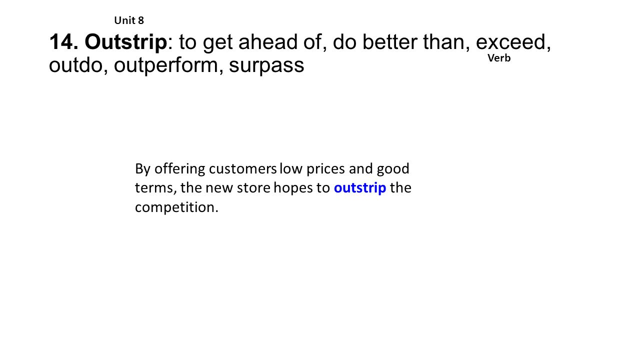 14. Outstrip: to get ahead of, do better than, exceed, outdo, outperform, surpass Unit 8 Verb By offering customers low prices and good terms, the new