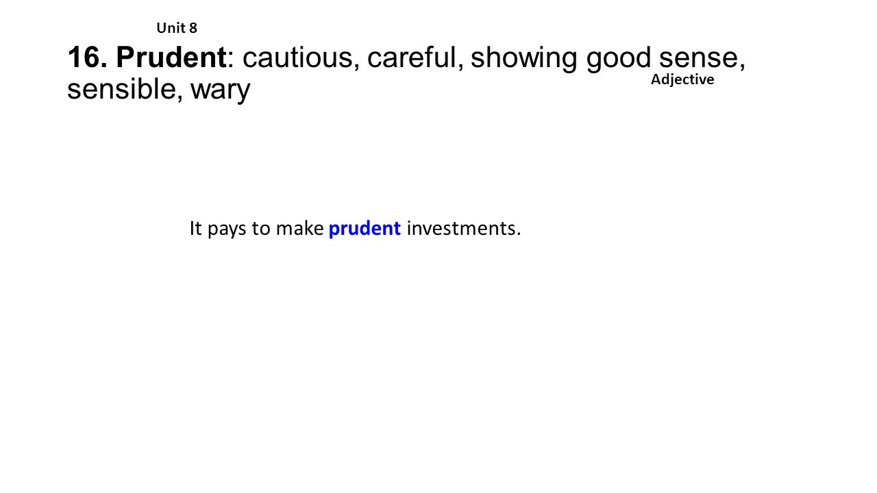 16. Prudent: cautious, careful, showing good sense, sensible, wary Unit 8 Adjective It pays to make prudent investments.