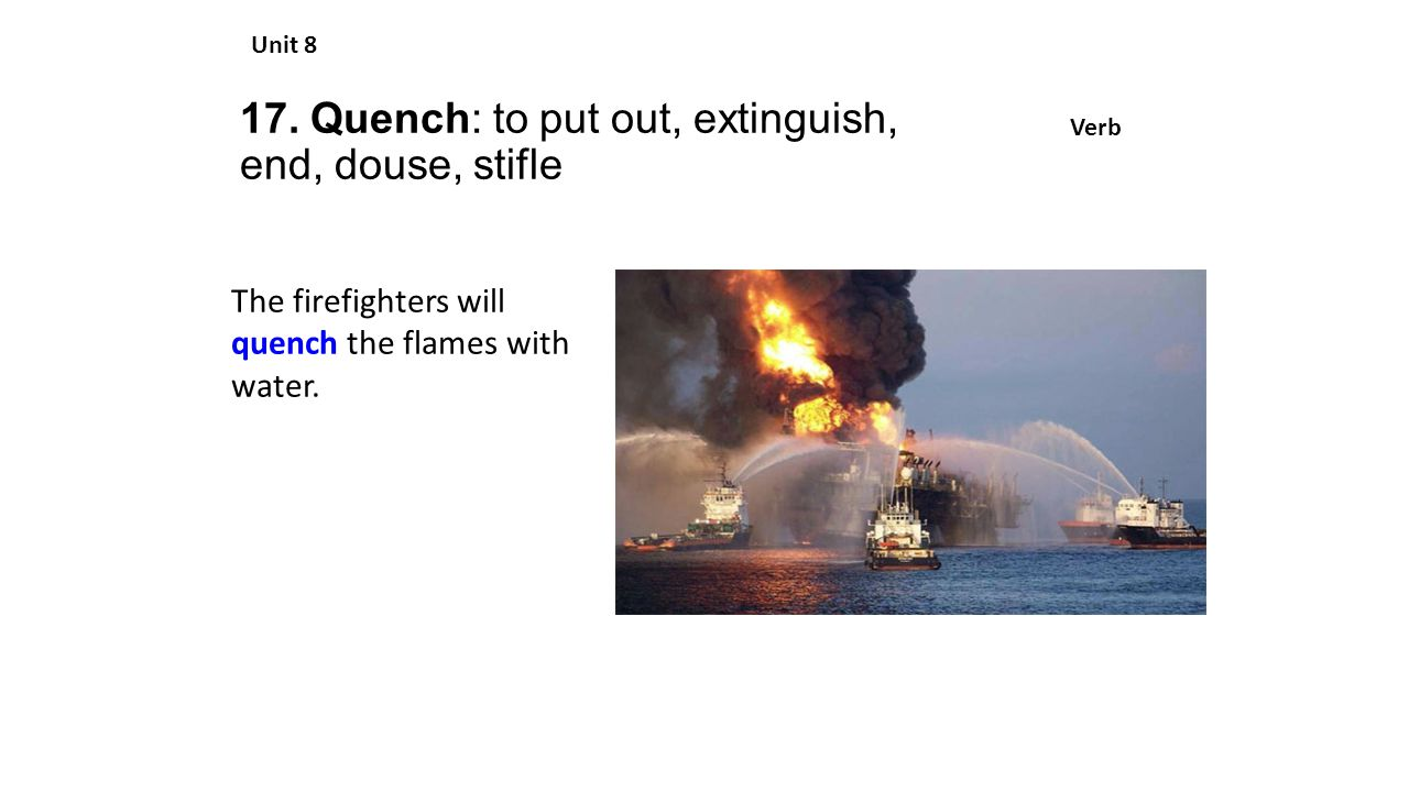 17. Quench: to put out, extinguish, end, douse, stifle Unit 8 Verb The firefighters will quench the flames with water.