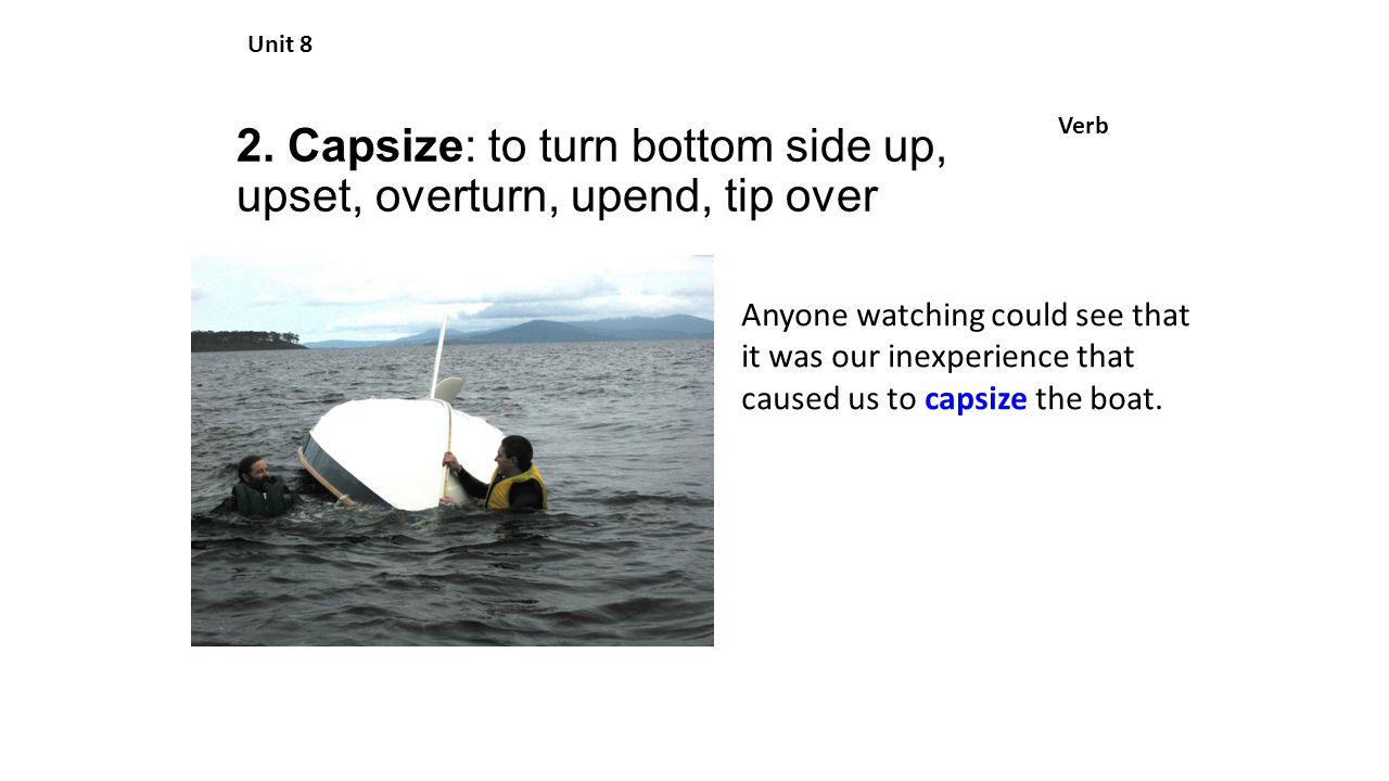 2. Capsize: to turn bottom side up, upset, overturn, upend, tip over Unit 8 Verb Anyone watching could see that it was our inexperience that caused us