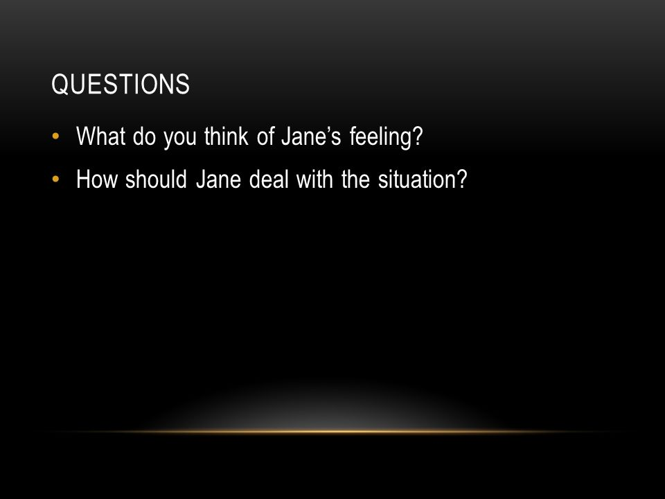 QUESTIONS What do you think of Jane's feeling How should Jane deal with the situation