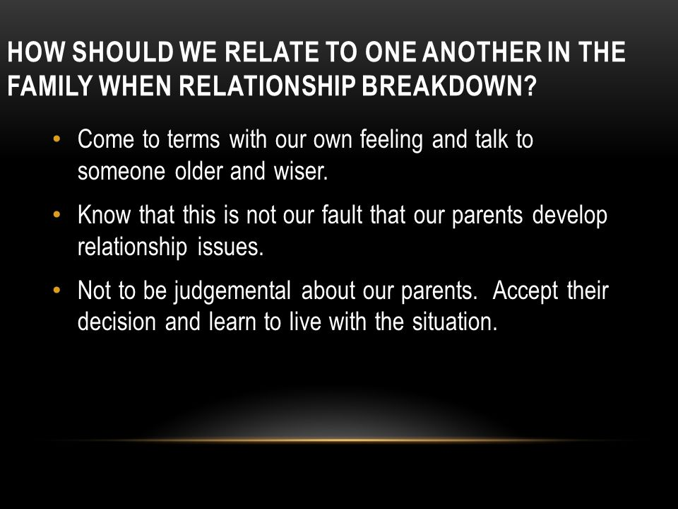 HOW SHOULD WE RELATE TO ONE ANOTHER IN THE FAMILY WHEN RELATIONSHIP BREAKDOWN.