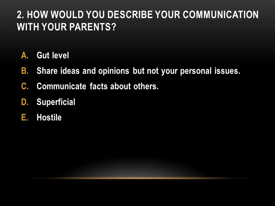 2. HOW WOULD YOU DESCRIBE YOUR COMMUNICATION WITH YOUR PARENTS.