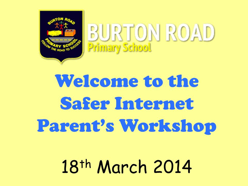 Welcome to the Safer Internet Parent's Workshop 18 th March 2014