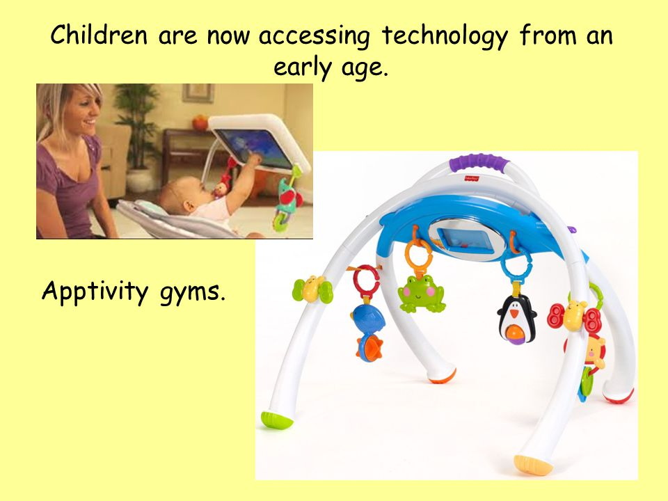 Apptivity gyms. Children are now accessing technology from an early age.