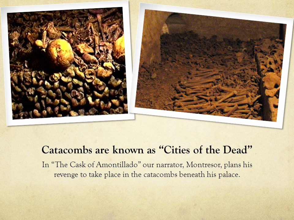 """Catacombs are known as """"Cities of the Dead"""" In """"The Cask of Amontillado"""" our narrator, Montresor, plans his revenge to take place in the catacombs ben"""