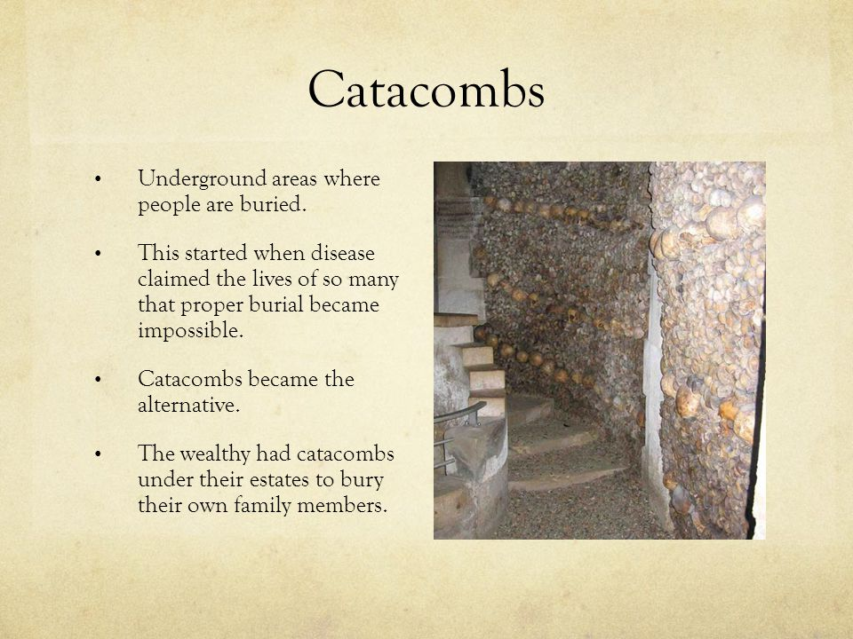 Catacombs Underground areas where people are buried. This started when disease claimed the lives of so many that proper burial became impossible. Cata