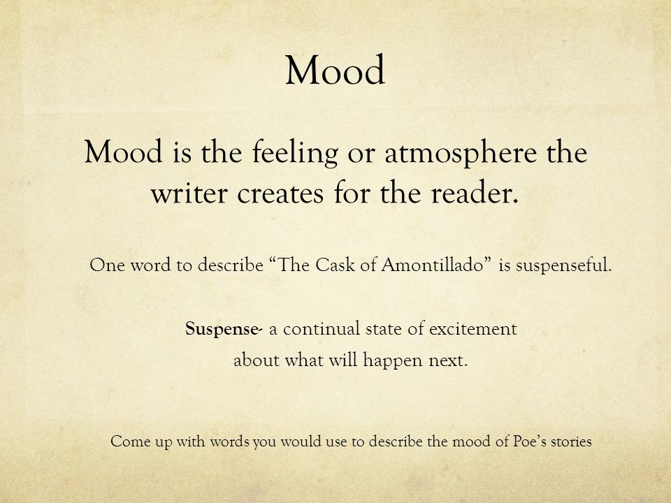 """Mood Mood is the feeling or atmosphere the writer creates for the reader. One word to describe """"The Cask of Amontillado"""" is suspenseful. Suspense- a c"""