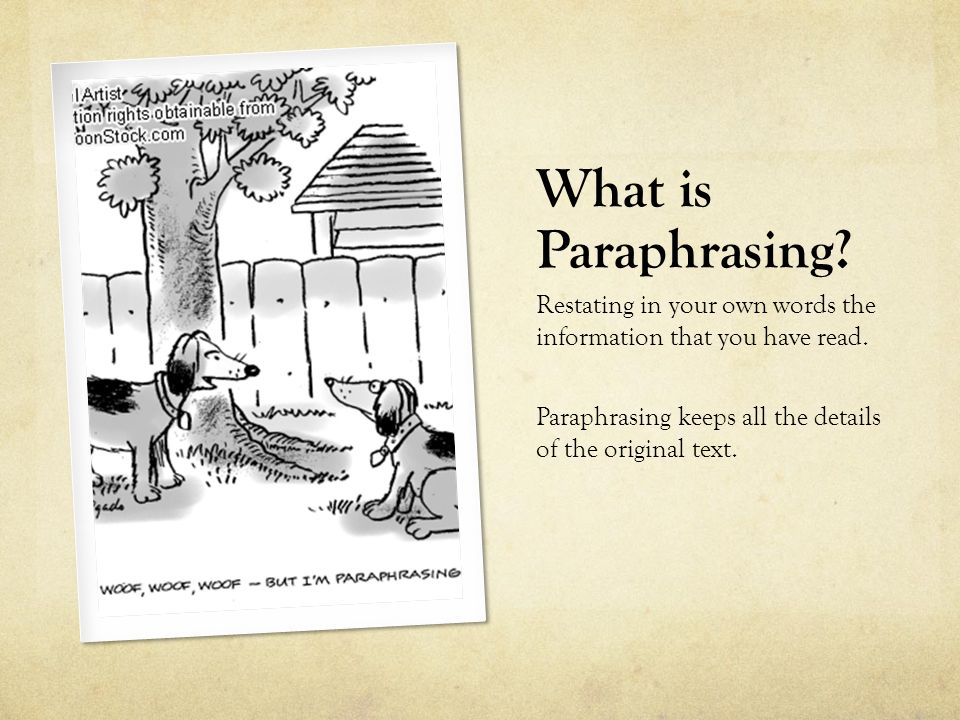 What is Paraphrasing? Restating in your own words the information that you have read. Paraphrasing keeps all the details of the original text.