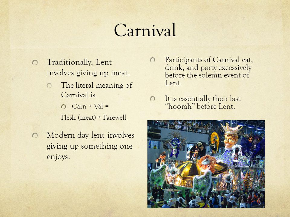 """Carnival Participants of Carnival eat, drink, and party excessively before the solemn event of Lent. It is essentially their last """"hoorah"""" before Lent"""