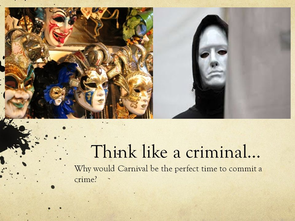 Think like a criminal… Why would Carnival be the perfect time to commit a crime?