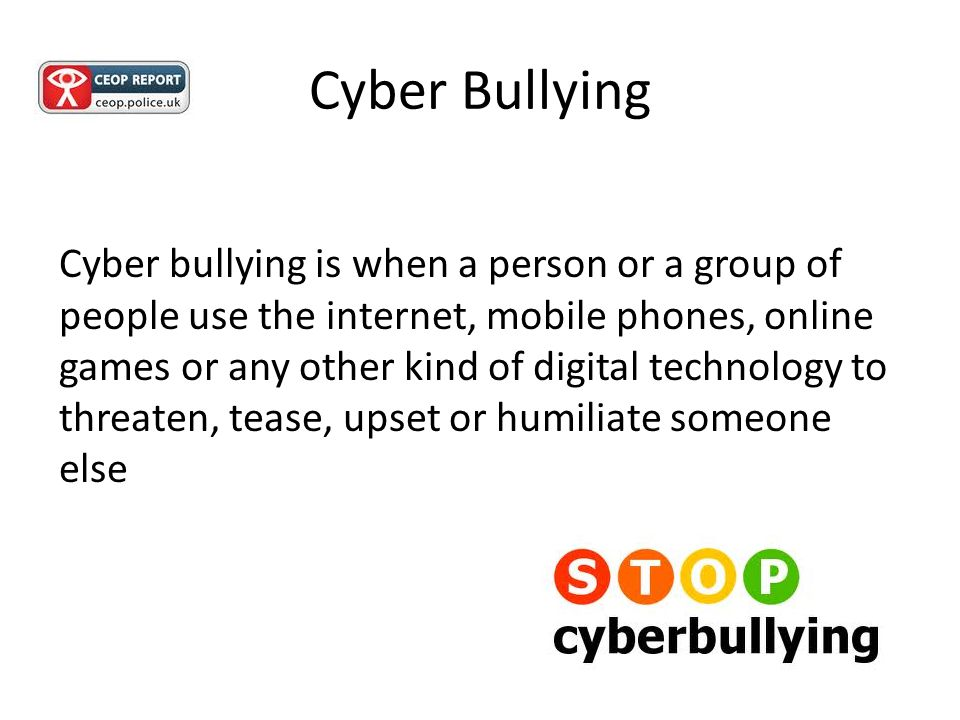 Cyber Bullying Cyber bullying is when a person or a group of people use the internet, mobile phones, online games or any other kind of digital technology to threaten, tease, upset or humiliate someone else