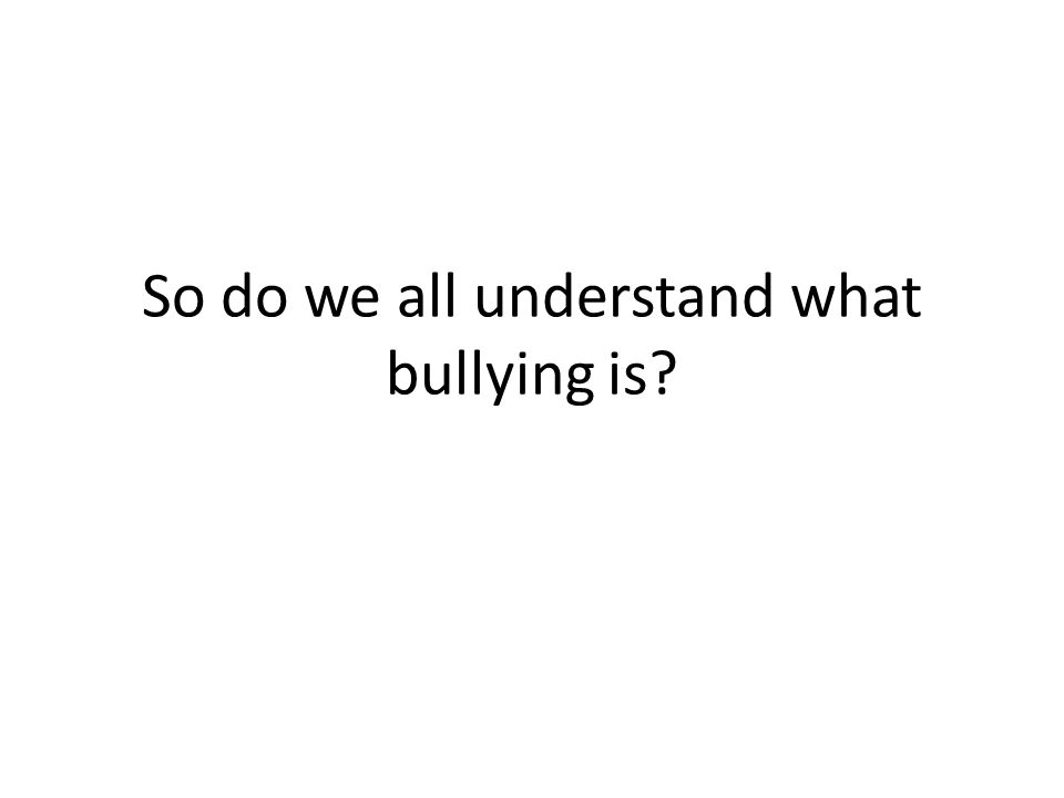 So do we all understand what bullying is