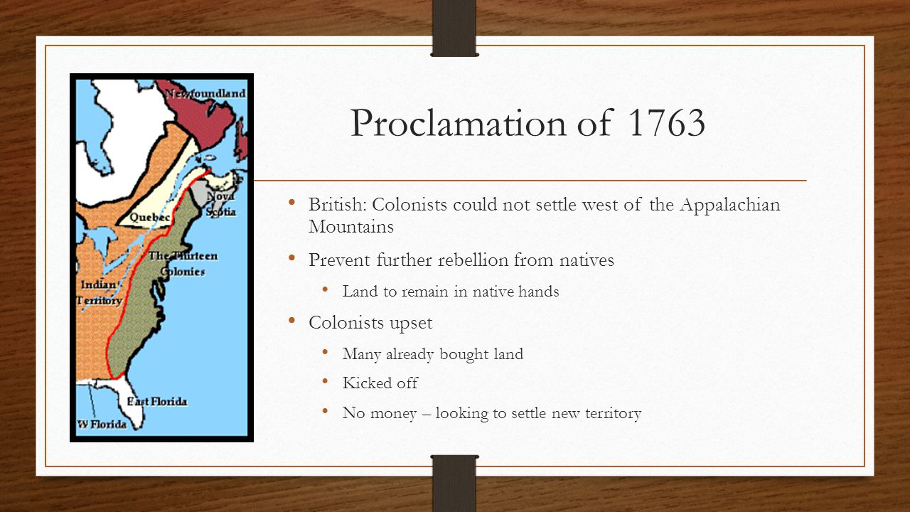 Proclamation of 1763 British: Colonists could not settle west of the Appalachian Mountains Prevent further rebellion from natives Land to remain in na