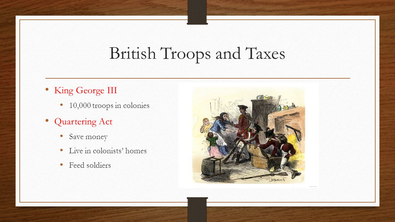 British Troops and Taxes King George III 10,000 troops in colonies Quartering Act Save money Live in colonists' homes Feed soldiers