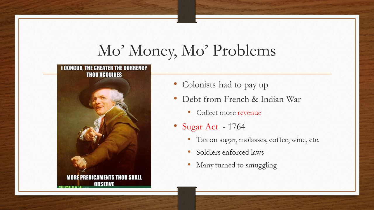 Mo' Money, Mo' Problems Colonists had to pay up Debt from French & Indian War Collect more revenue Sugar Act - 1764 Tax on sugar, molasses, coffee, wi