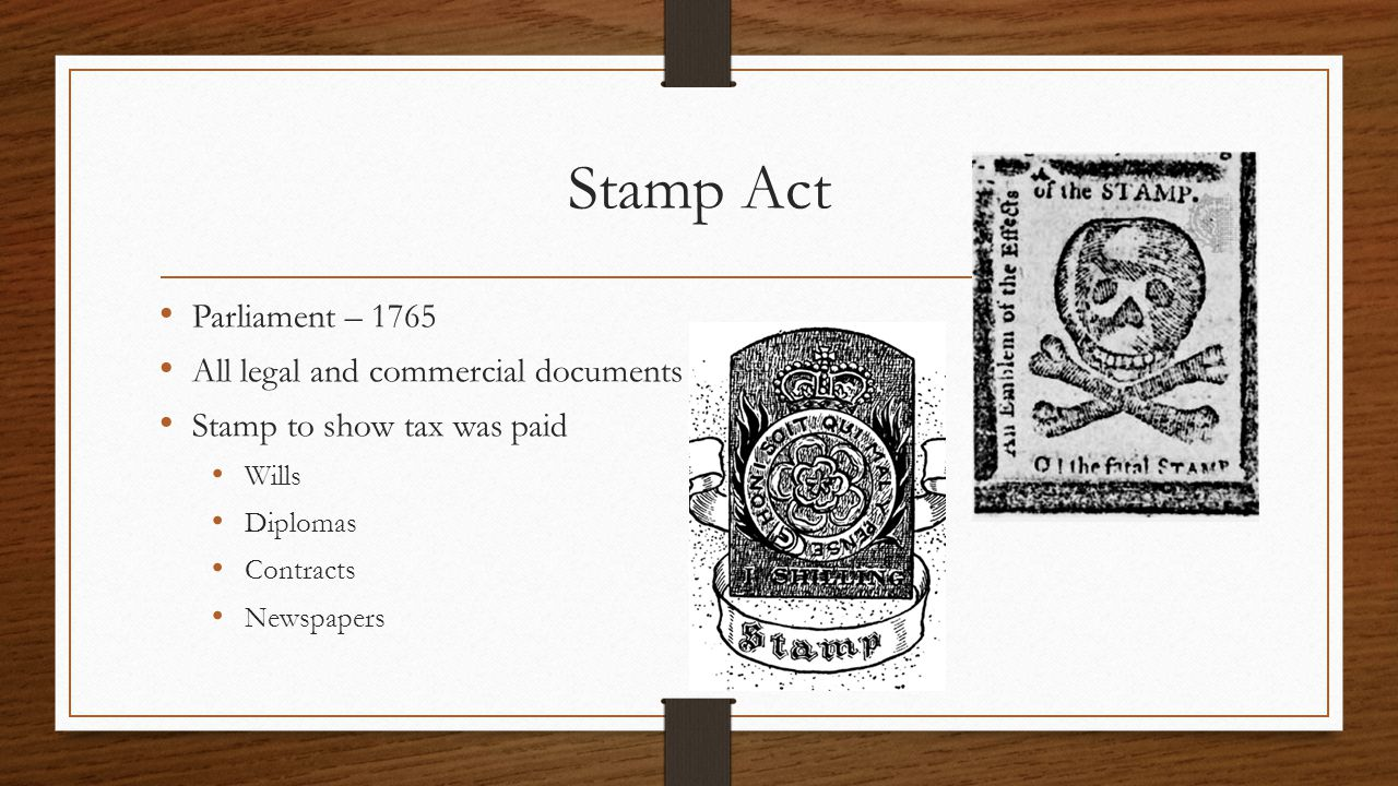Stamp Act Parliament – 1765 All legal and commercial documents Stamp to show tax was paid Wills Diplomas Contracts Newspapers