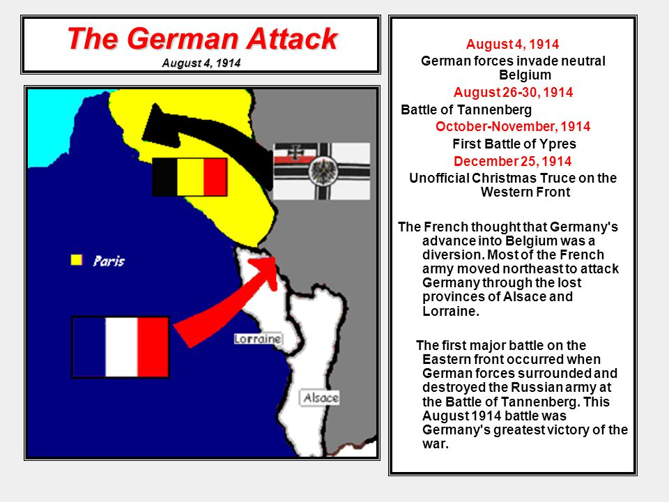 The German Attack August 4, 1914 August 4, 1914 German forces invade neutral Belgium August 26-30, 1914 Battle of Tannenberg October-November, 1914 First Battle of Ypres December 25, 1914 Unofficial Christmas Truce on the Western Front The French thought that Germany s advance into Belgium was a diversion.