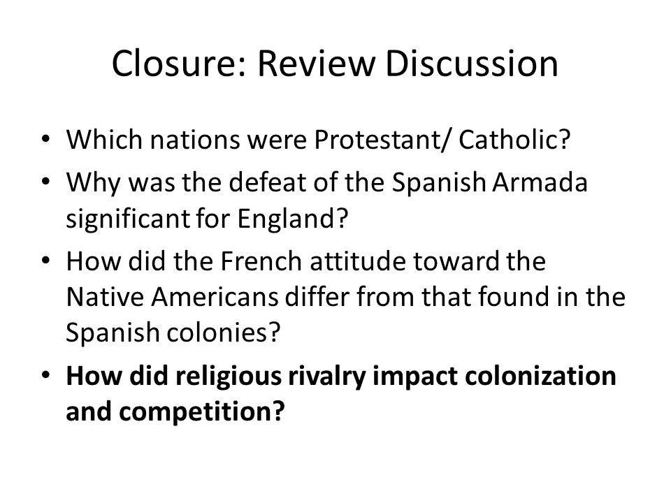 Closure: Review Discussion Which nations were Protestant/ Catholic? Why was the defeat of the Spanish Armada significant for England? How did the Fren