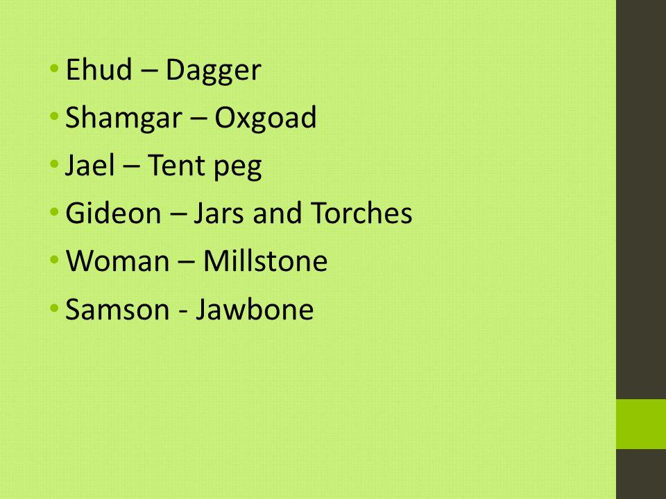 Ehud – Dagger Shamgar – Oxgoad Jael – Tent peg Gideon – Jars and Torches Woman – Millstone Samson - Jawbone