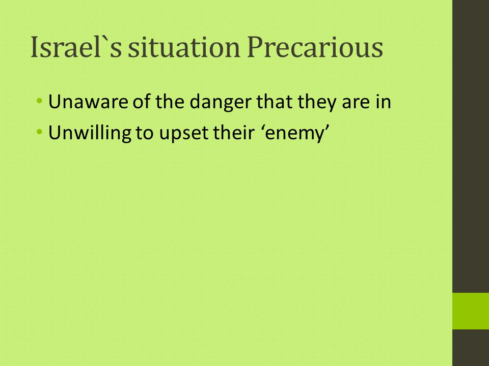 Israel`s situation Precarious Unaware of the danger that they are in Unwilling to upset their 'enemy'