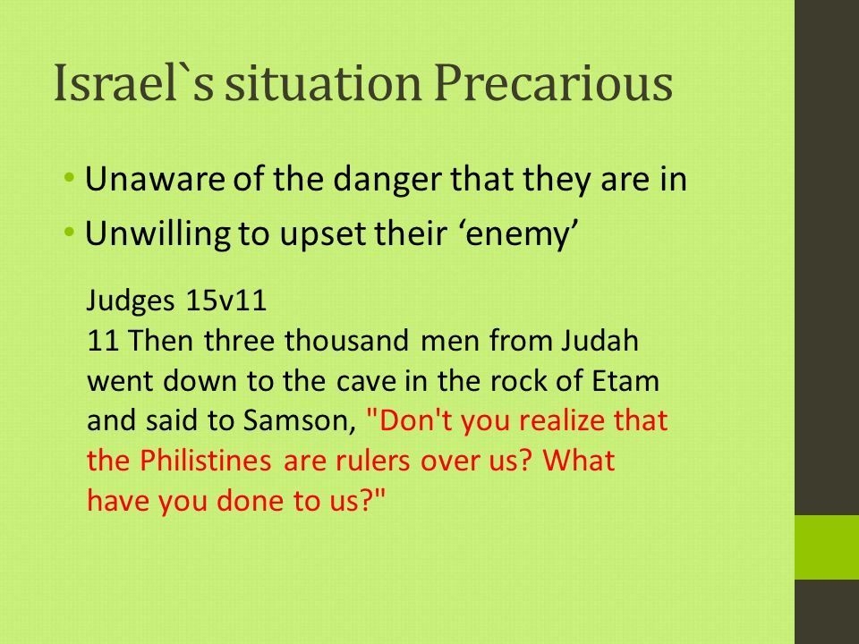 Israel`s situation Precarious Unaware of the danger that they are in Unwilling to upset their 'enemy' Judges 15v11 11 Then three thousand men from Judah went down to the cave in the rock of Etam and said to Samson, Don t you realize that the Philistines are rulers over us.