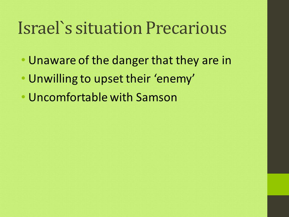 Israel`s situation Precarious Unaware of the danger that they are in Unwilling to upset their 'enemy' Uncomfortable with Samson
