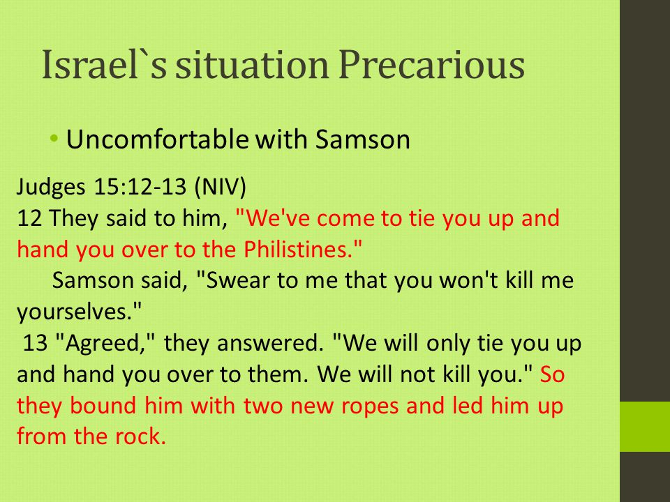 Israel`s situation Precarious Uncomfortable with Samson Judges 15:12-13 (NIV) 12 They said to him, We ve come to tie you up and hand you over to the Philistines. Samson said, Swear to me that you won t kill me yourselves. 13 Agreed, they answered.