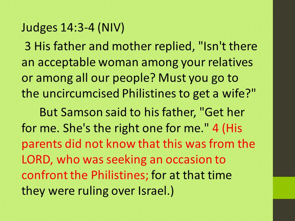 Judges 14:3-4 (NIV) 3 His father and mother replied, Isn t there an acceptable woman among your relatives or among all our people.