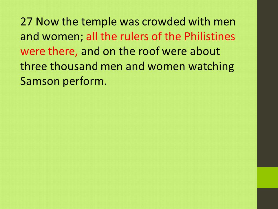 27 Now the temple was crowded with men and women; all the rulers of the Philistines were there, and on the roof were about three thousand men and women watching Samson perform.
