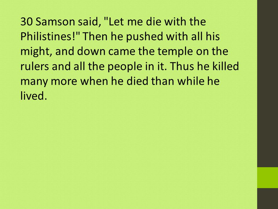 30 Samson said, Let me die with the Philistines! Then he pushed with all his might, and down came the temple on the rulers and all the people in it.