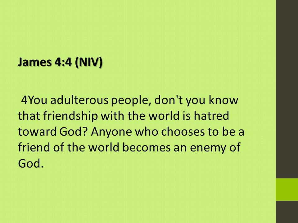 James 4:4 (NIV) 4You adulterous people, don t you know that friendship with the world is hatred toward God.