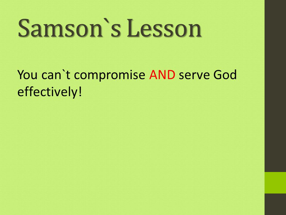 Samson`s Lesson You can`t compromise AND serve God effectively!